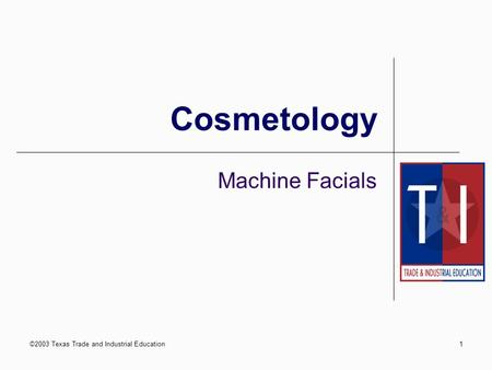 ©2003 Texas Trade and Industrial Education1 Cosmetology Machine Facials.