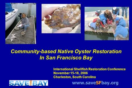 Www.saveSFbay.org Community-based Native Oyster Restoration In San Francisco Bay International Shellfish Restoration Conference November 15-18, 2006 Charleston,