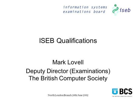 North London Branch 26th June 2002 ISEB Qualifications Mark Lovell Deputy Director (Examinations) The British Computer Society.