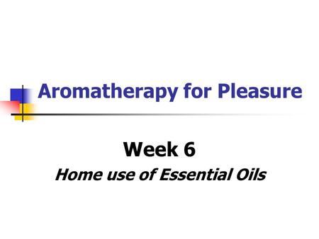 Aromatherapy for Pleasure Week 6 Home use of Essential Oils.