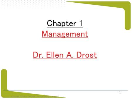 Copyright ©2008 by Cengage Learning. All rights reserved 1 Chapter 1 Management Dr. Ellen A. Drost.
