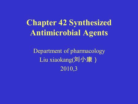 Chapter 42 Synthesized Antimicrobial Agents Department of pharmacology Liu xiaokang( 刘小康) 2010,3.