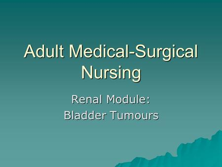 Adult Medical-Surgical Nursing Renal Module: Bladder Tumours.
