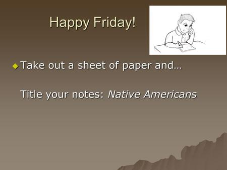 Happy Friday!  Take out a sheet of paper and… Title your notes: Native Americans.