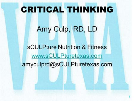1 CRITICAL THINKING Amy Culp, RD, LD sCULPture Nutrition & Fitness