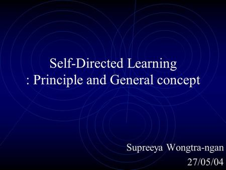 Self-Directed Learning : Principle and General concept Supreeya Wongtra-ngan 27/05/04.