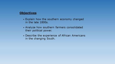 Explain how the southern economy changed in the late 1800s. Analyze how southern farmers consolidated their political power. Describe the experience of.
