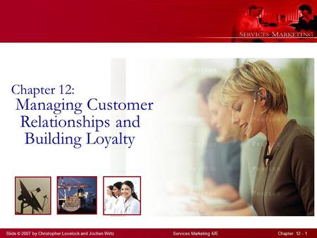 Slide © 2007 by Christopher Lovelock and Jochen Wirtz Services Marketing 6/E Chapter 12 - 1 Chapter 12: Managing Customer Relationships and Building Loyalty.