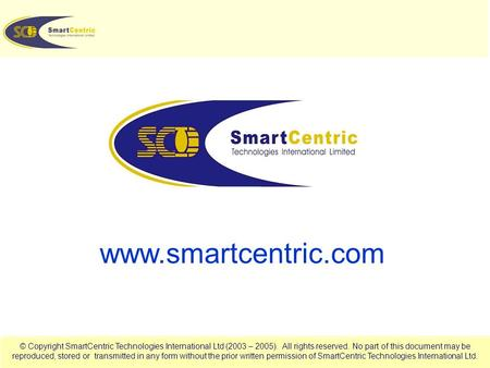 © Copyright SmartCentric Technologies International Ltd (2003 – 2005). All rights reserved. No part of this document may be reproduced, stored or transmitted.