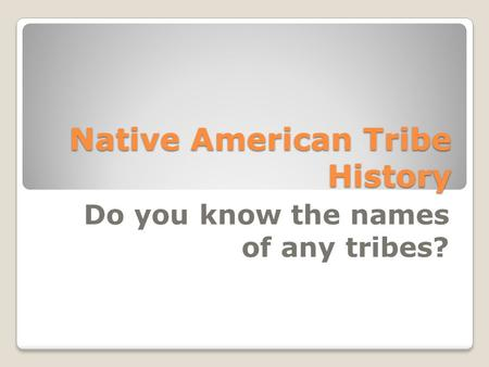 Native American Tribe History Do you know the names of any tribes?