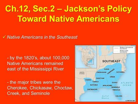 Ch.12, Sec.2 – Jackson's Policy Toward Native Americans Native Americans in the Southeast Native Americans in the Southeast - by the 1820's, about 100,000.