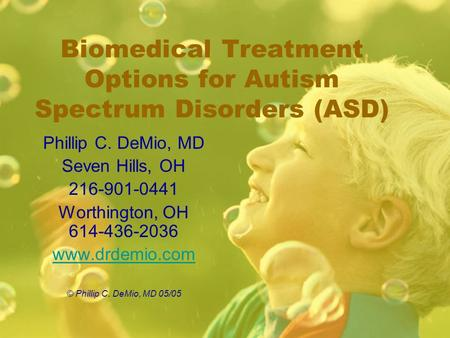 Biomedical Treatment Options for Autism Spectrum Disorders (ASD) Phillip C. DeMio, MD Seven Hills, OH 216-901-0441 Worthington, OH 614-436-2036 www.drdemio.com.