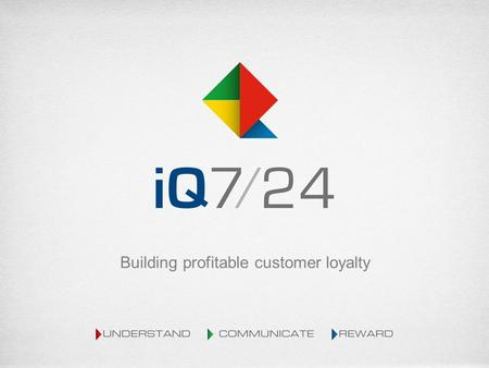 Building profitable customer loyalty. Agenda Who we are Loyalty Discussion What IQ 724 can do for You.
