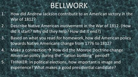 BELLWORK 1.How did Andrew Jackson contribute to an American victory in the War of 1812? 2.Describe Native American involvement in the War of 1812. (How.
