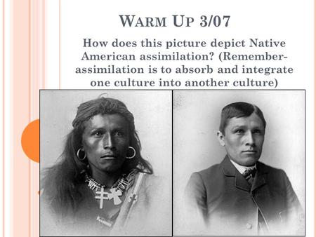 W ARM U P 3/07 How does this picture depict Native American assimilation? (Remember- assimilation is to absorb and integrate one culture into another culture)