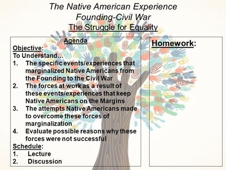 The Native American Experience Founding-Civil War The Struggle for Equality Agenda Objective: To Understand… 1.The specific events/experiences that marginalized.