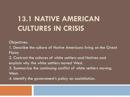 13.1 NATIVE AMERICAN CULTURES IN CRISIS Objectives: 1. Describe the culture of Native Americans living on the Great Plains 2. Contrast the cultures of.