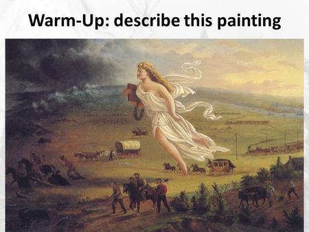 Warm-Up: describe this painting. Westward Expansion Fulfilling Manifest Destiny.