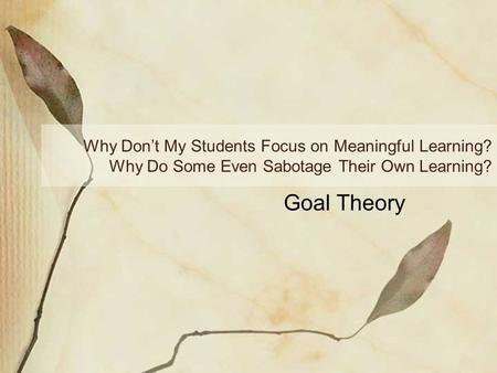Why Don't My Students Focus on Meaningful Learning? Why Do Some Even Sabotage Their Own Learning? Goal Theory.
