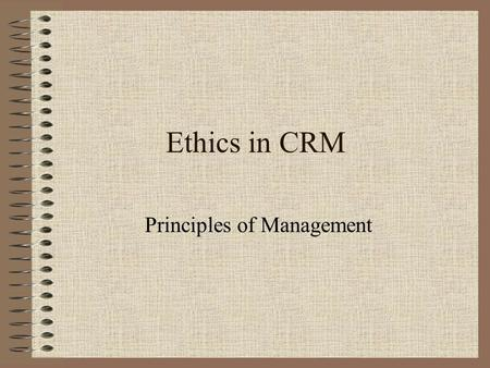 Ethics in CRM Principles of Management. Definitions Informed Consent –Consent given after being provided with fair and full disclosure of all the facts.