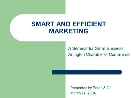 SMART AND EFFICIENT MARKETING A Seminar for Small Business Arlington Chamber of Commerce Presented by Eaton & Co. March 24, 2004.