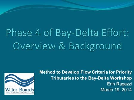 Method to Develop Flow Criteria for Priority Tributaries to the Bay-Delta Workshop Erin Ragazzi March 19, 2014.