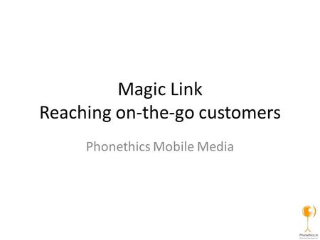 Magic Link Reaching on-the-go customers Phonethics Mobile Media.