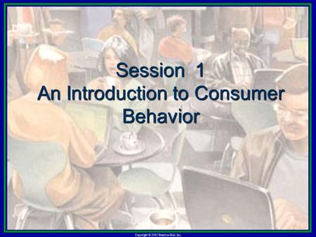 Copyright © 2002 Prentice-Hall, Inc. Session 1 An Introduction to Consumer Behavior.