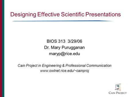 Designing Effective Scientific Presentations BIOS 313 3/29/06 Dr. Mary Purugganan Cain Project in Engineering & Professional Communication.