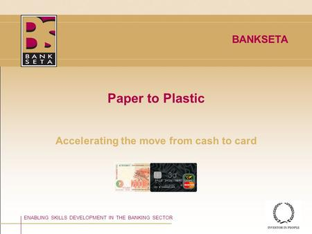©BANKSETA 2008 Paper to Plastic Accelerating the move from cash to card ENABLING SKILLS DEVELOPMENT IN THE BANKING SECTOR BANKSETA 3σ3σ.