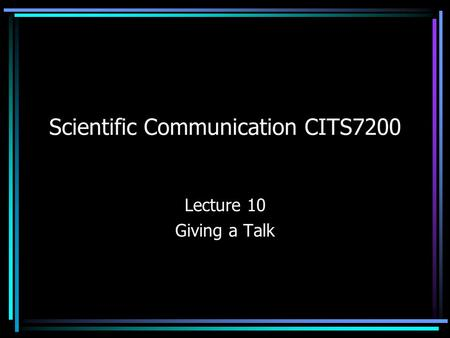 Scientific Communication CITS7200 Lecture 10 Giving a Talk.