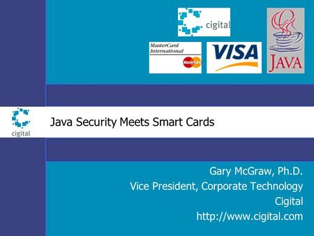 Java Security Meets Smart Cards Gary McGraw, Ph.D. Vice President, Corporate Technology Cigital