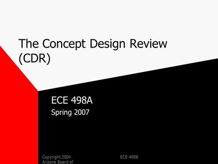 Copyright 2004 Arizona Board of Regents ECE 498B The Concept Design Review (CDR) ECE 498A Spring 2007.