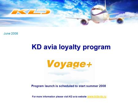 June 2008 For more information please visit KD avia website www.kdavia.ruwww.kdavia.ru Program launch is scheduled to start summer 2008 KD avia loyalty.