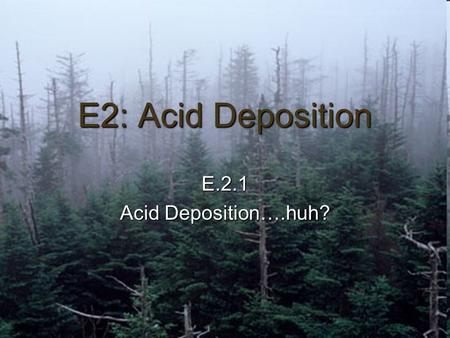 E2: Acid Deposition E.2.1 Acid Deposition….huh?. Ohh, acid rain! Acid deposition, or acid rain as it's commonly called, refers to the acidic particles.