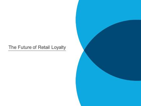 The Future of Retail Loyalty. 2012: The Year of Engagement It is no longer just about enrolling customers and getting their email address: Programs will.