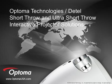 Www.OptomaUSA.com © 2008 Optoma Technology, Inc. All specifications subject to change. All rights reserved. Optoma Technologies / Detel Short Throw and.