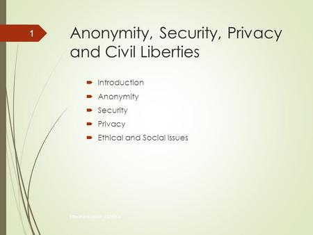 Anonymity, Security, Privacy and Civil Liberties  Introduction  Anonymity  Security  Privacy  Ethical and Social Issues Ethical and Social...J.M.Kizza.