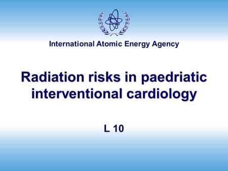 International Atomic Energy Agency Radiation risks <strong>in</strong> paedriatic interventional cardiology L 10.