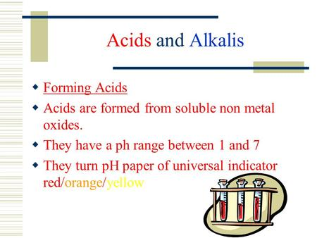 Acids and Alkalis  Forming Acids  Acids are formed from soluble non metal oxides.  They have a ph range between 1 and 7  They turn pH paper of universal.