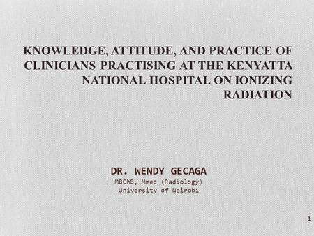 KNOWLEDGE, ATTITUDE, AND PRACTICE OF CLINICIANS PRACTISING AT THE KENYATTA NATIONAL HOSPITAL ON IONIZING RADIATION 1 DR. WENDY GECAGA MBChB, Mmed (Radiology)