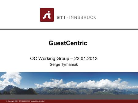 Www.sti-innsbruck.at © Copyright 2008 STI INNSBRUCK www.sti-innsbruck.at GuestCentric OC Working Group – 22.01.2013 Serge Tymaniuk.