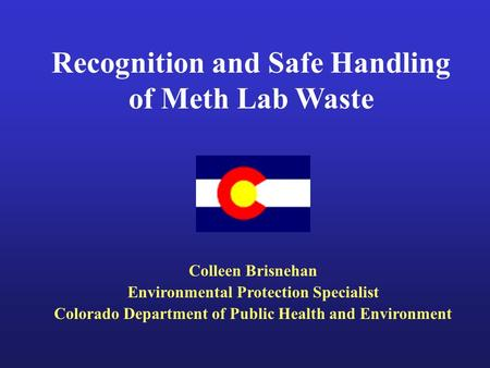 Recognition and Safe Handling of Meth Lab Waste Colleen Brisnehan Environmental Protection Specialist Colorado Department of Public Health and Environment.