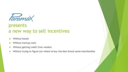 Presents a new way to sell incentives  Without hassle  Without startup costs  Without getting credit from vendors  Without trying to figure out where.