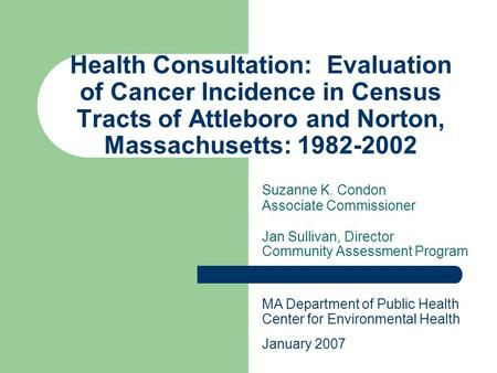 Health Consultation: Evaluation of Cancer Incidence in Census Tracts of Attleboro and Norton, Massachusetts: 1982-2002 Suzanne K. Condon Associate Commissioner.
