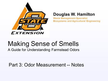 Making Sense of Smells A Guide for Understanding Farmstead Odors Part 3: Odor Measurement -- Notes Douglas W. Hamilton Waste Management Specialist Biosystems.