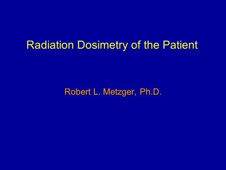 Radiation Dosimetry of the Patient Robert L. Metzger, Ph.D.