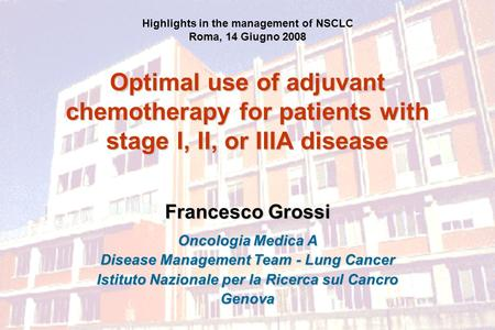 Optimal use of adjuvant chemotherapy for patients with stage I, II, or IIIA disease Francesco Grossi Oncologia Medica A Disease Management Team - Lung.