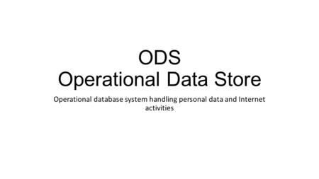 ODS Operational Data Store Operational database system handling personal data and Internet activities.