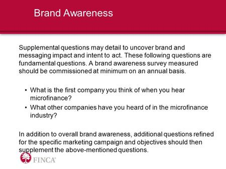 Brand Awareness Supplemental questions may detail to uncover brand and messaging impact and intent to act. These following questions are fundamental questions.